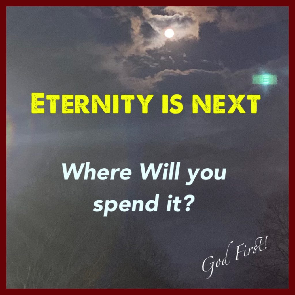 Eternity is next, where will you spend it?