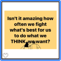 Isn't it amazing how often we fight what's best for us to do what we THINK we want?