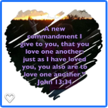 A New Commandment I give you. that you love one another just as I have loved you. you also are to love one another. John 13:34