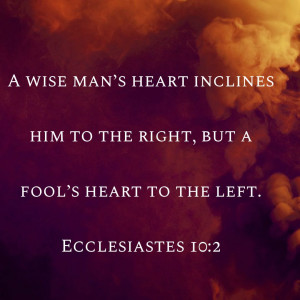 A Wise Man's heart inclines him to the right, but a fool's heart to the left. Ecclesiastes: 10:2