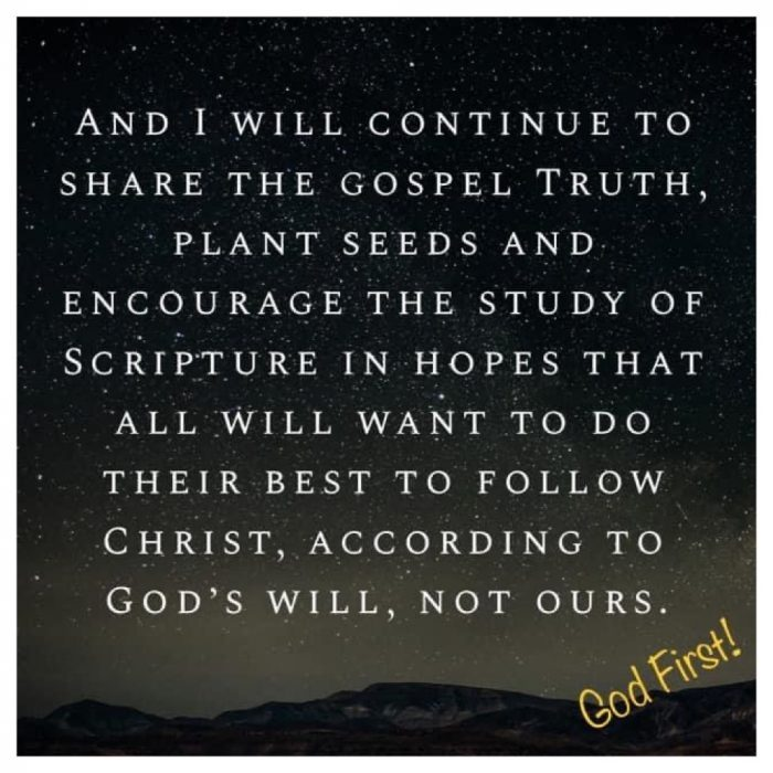 And I WILL CONTINUE TO SHARE THE GOSPEL TRUTH, PLANT SEEDS AND ENCOURAGE THE STUDY OF SCRIPTURE IN HOPES THAT ALL WILL WANT TO DO THEIR BEST TO FOLLOW CHRIST, ACCORDING TO GOD'S WILL, NOT OURS.