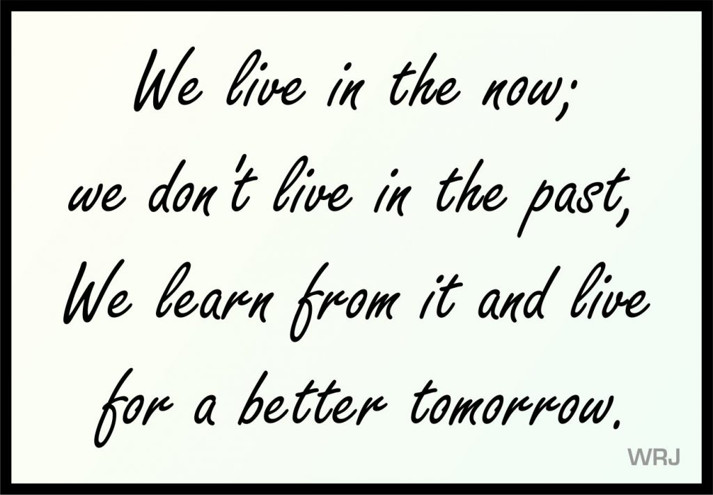We live in the now; we don't live in the past, We learn from it and live for a better tomorrow