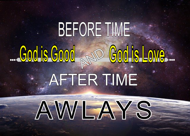 Before Time God is God, and God is Love and After Time. ALWAYS