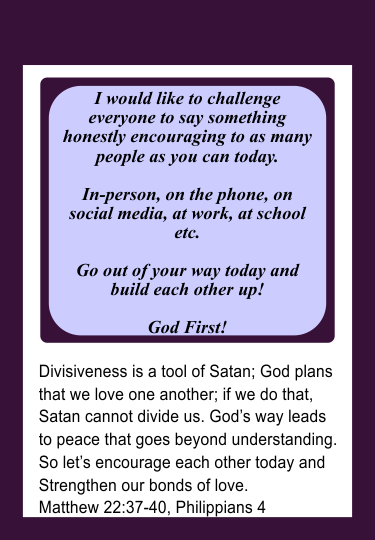 Divisiveness is a tool of Satan; God plans that we love one another; if we do that, Satan cannot divide us. God's way leads to peace that goes beyond understanding. So let's encourage each other today and Strengthen our bonds of love.